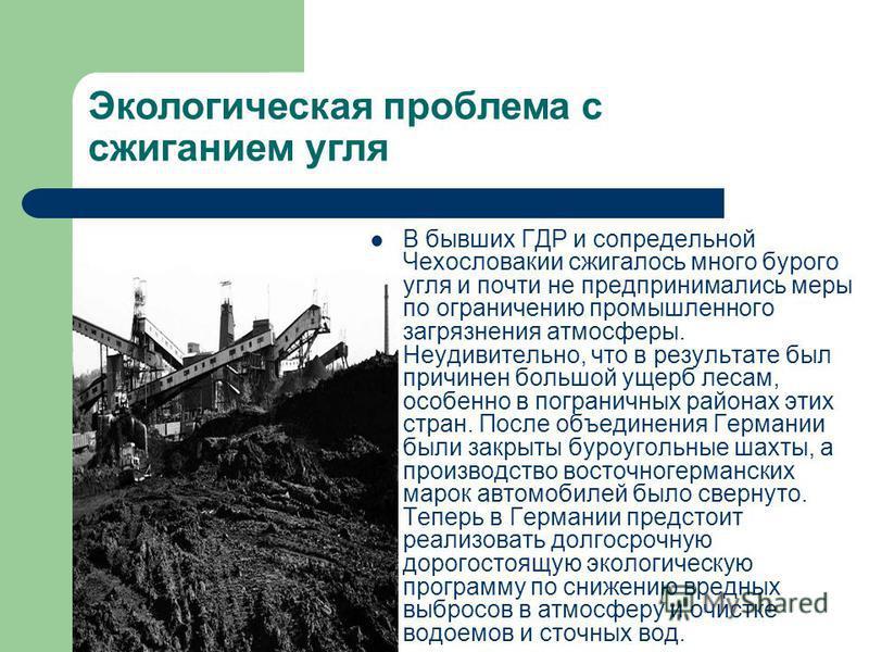 Экологическая проблема с сжиганием угля В бывших ГДР и сопредельной Чехословакии сжигалось много бурого угля и почти не предпринимались меры по ограничению промышленного загрязнения атмосферы. Неудивительно, что в результате был причинен большой ущер