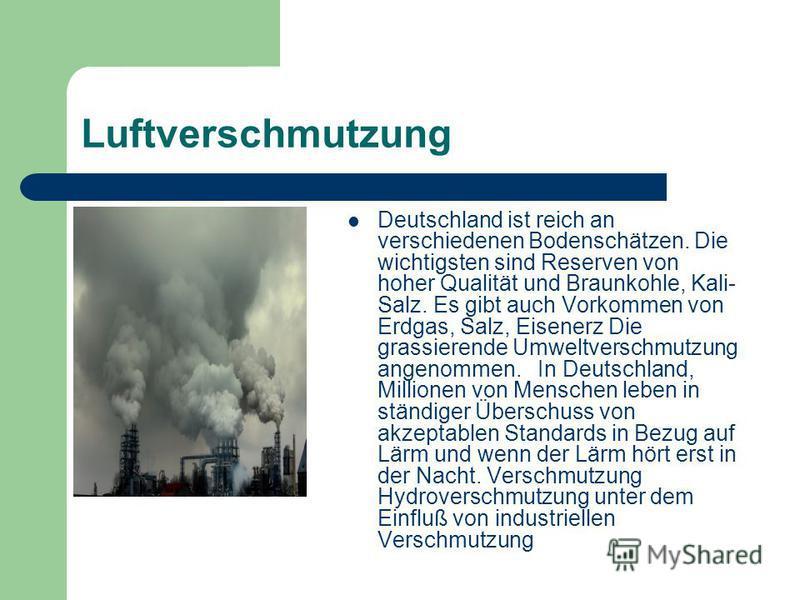 Luftverschmutzung Deutschland ist reich an verschiedenen Bodenschätzen. Die wichtigsten sind Reserven von hoher Qualität und Braunkohle, Kali- Salz. Es gibt auch Vorkommen von Erdgas, Salz, Eisenerz Die grassierende Umweltverschmutzung angenommen. In