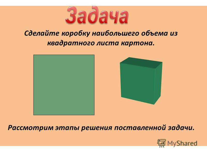 Сделайте коробку наибольшего объема из квадратного листа картона. Рассмотрим этапы решения поставленной задачи.