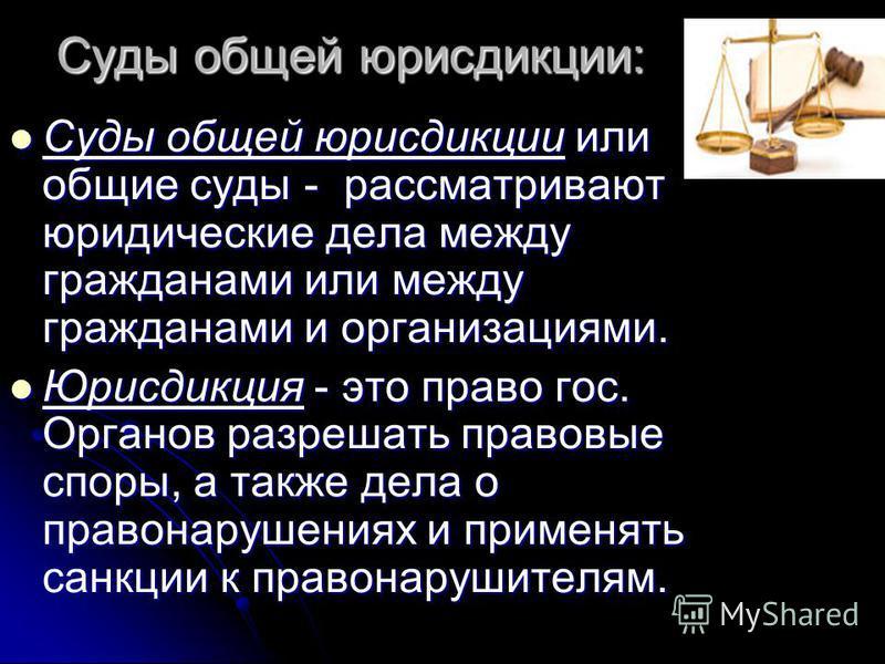 Суды общей юрисдикции: Суды общей юрисдикции или общие суды - рассматривают юридические дела между гражданами или между гражданами и организациями. Суды общей юрисдикции или общие суды - рассматривают юридические дела между гражданами или между гражд