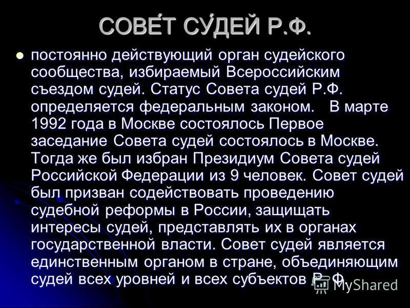 СОВЕ́Т СУ́ДЕЙ Р.Ф. постоянно действующий орган судейского сообщества, избираемый Всероссийским съездом судей. Статус Совета судей Р.Ф. определяется федеральным законом. В марте 1992 года в Москве состоялось Первое заседание Совета судей состоялось в