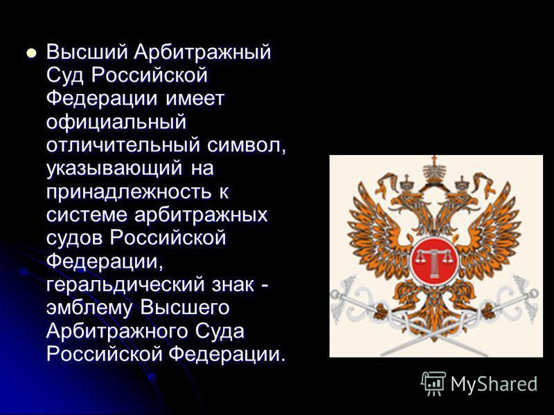 Высший Арбитражный Суд Российской Федерации имеет официальный отличительный символ, указывающий на принадлежность к системе арбитражных судов Российской Федерации, геральдический знак - эмблему Высшего Арбитражного Суда Российской Федерации. Высший А