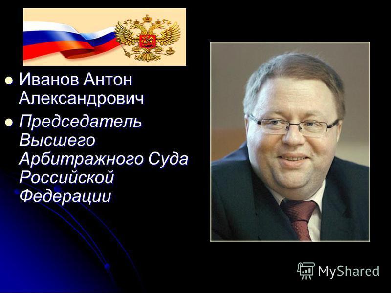 Иванов Антон Александрович Иванов Антон Александрович Председатель Высшего Арбитражного Суда Российской Федерации Председатель Высшего Арбитражного Суда Российской Федерации
