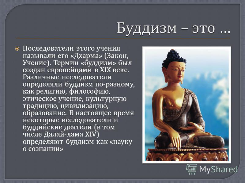 Последователи этого учения называли его « Дхарма » ( Закон, Учение ). Термин « буддизм » был создан европейцами в XIX веке. Различные исследователи определяли буддизм по - разному, как религию, философию, этическое учение, культурную традицию, цивили