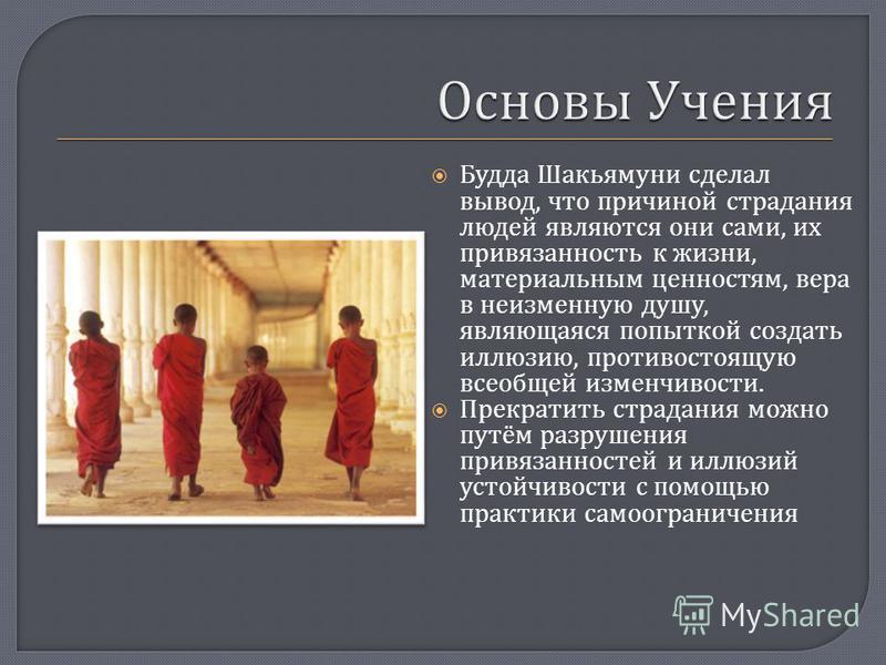 Будда Шакьямуни сделал вывод, что причиной страдания людей являются они сами, их привязанность к жизни, материальным ценностям, вера в неизменную душу, являющаяся попыткой создать иллюзию, противостоящую всеобщей изменчивости. Прекратить страдания мо