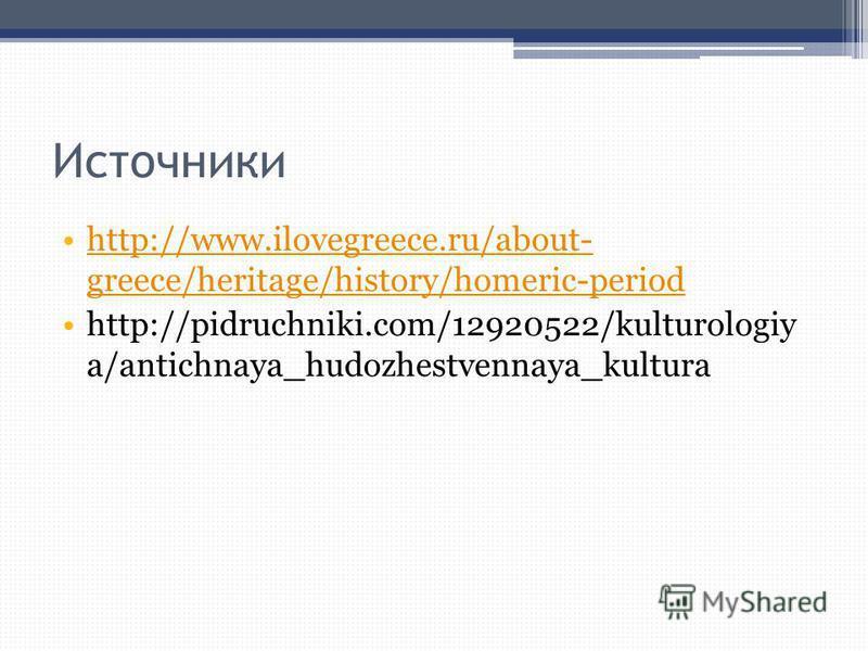 Источники http://www.ilovegreece.ru/about- greece/heritage/history/homeric-periodhttp://www.ilovegreece.ru/about- greece/heritage/history/homeric-period http://pidruchniki.com/12920522/kulturologiy a/antichnaya_hudozhestvennaya_kultura