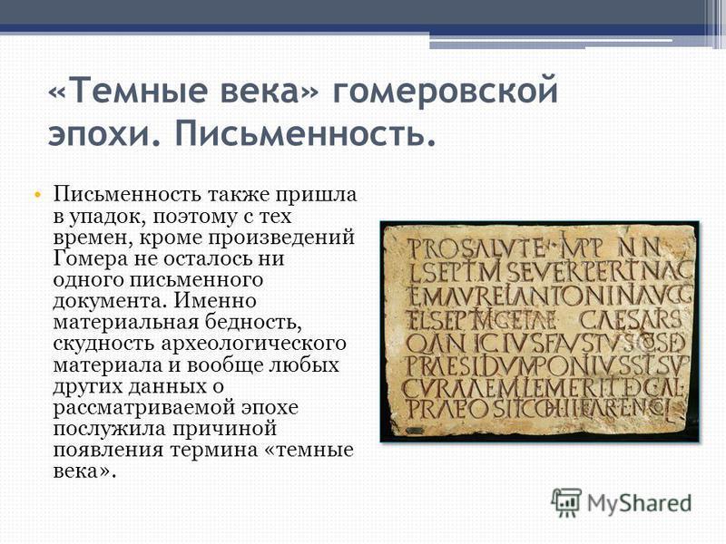 «Темные века» гомеровской эпохи. Письменность. Письменность также пришла в упадок, поэтому с тех времен, кроме произведений Гомера не осталось ни одного письменного документа. Именно материальная бедность, скудность археологического материала и вообщ