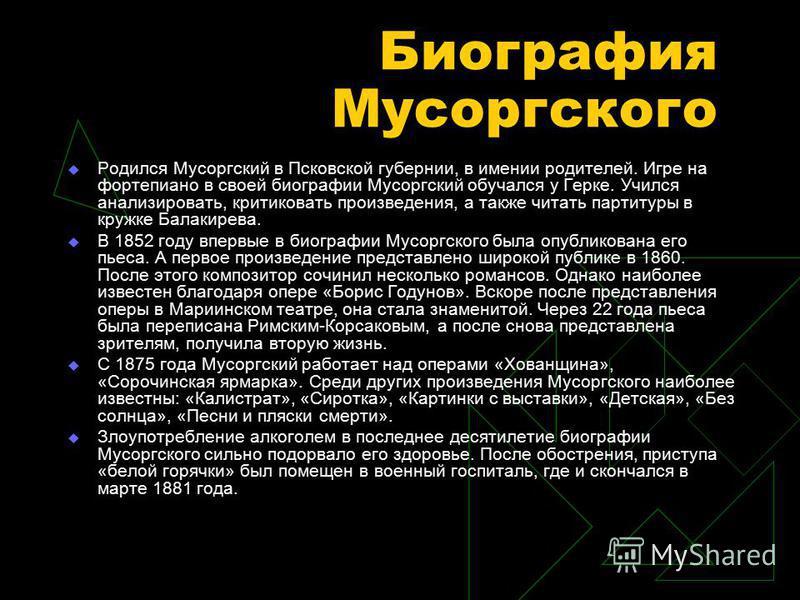 Биография Мусоргского Родился Мусоргский в Псковской губернии, в имении родителей. Игре на фортепиано в своей биографии Мусоргский обучался у Герке. Учился анализировать, критиковать произведения, а также читать партитуры в кружке Балакирева. В 1852