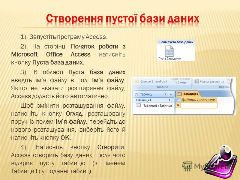1). Запустіть програму Access. 2). На сторінці Початок роботи з Microsoft Office Access натисніть кнопку Пуста база даних. 3). В області Пуста база даних введіть імя файлу в полі Імя файлу. Якщо не вказати розширення файлу, Access додасть його автома