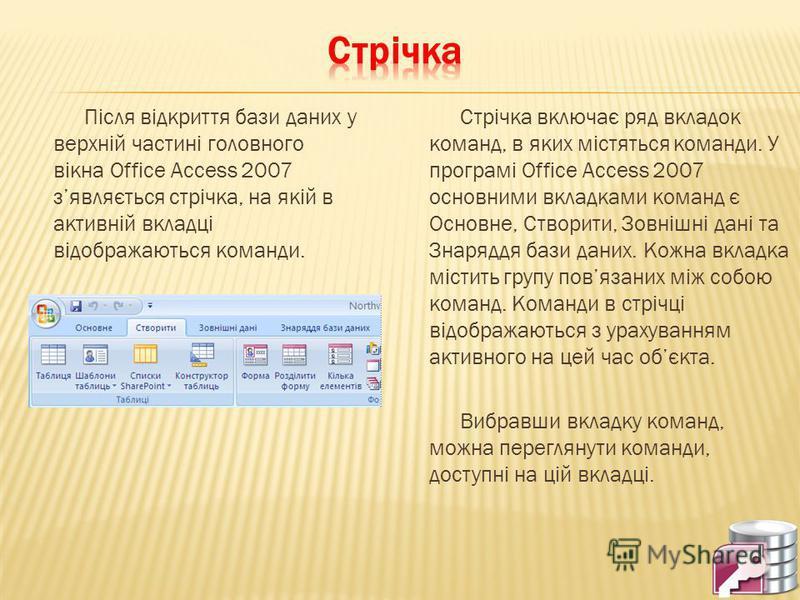 Після відкриття бази даних у верхній частині головного вікна Office Access 2007 зявляється стрічка, на якій в активній вкладці відображаються команди. Стрічка включає ряд вкладок команд, в яких містяться команди. У програмі Office Access 2007 основни