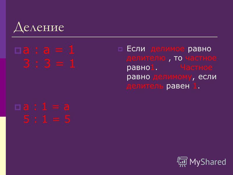 Деление a : a = 1 3 : 3 = 1 a : 1 = a 5 : 1 = 5 Если делимое равно делителю, то частное равно 1. Частное равно делимому, если делитель равен 1.