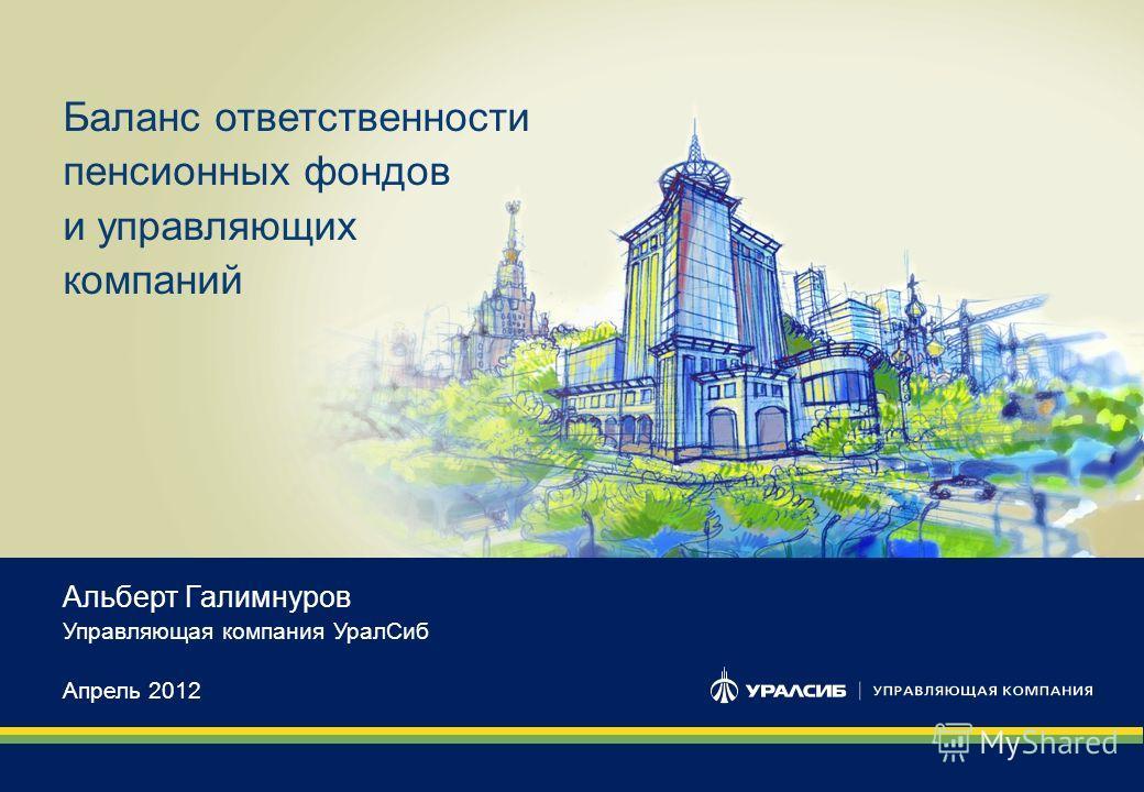 1 Баланс ответственности пенсионных фондов и управляющих компаний Альберт Галимнуров Управляющая компания Урал Сиб Апрель 2012