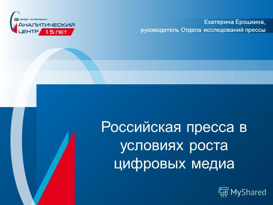 Российская пресса в условиях роста цифровых медиа Екатерина Ерошкина, руководитель Отдела исследований прессы