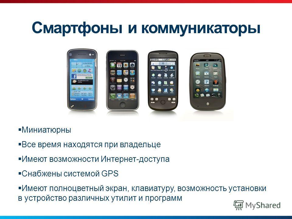 Смартфоны и коммуникаторы Миниатюрны Все время находятся при владельце Имеют возможности Интернет-доступа Снабжены системой GPS Имеют полноцветный экран, клавиатуру, возможность установки в устройство различных утилит и программ
