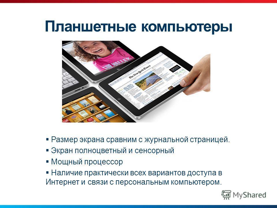 Планшетные компьютеры Размер экрана сравним с журнальной страницей. Экран полноцветный и сенсорный Мощный процессор Наличие практически всех вариантов доступа в Интернет и связи с персональным компьютером.