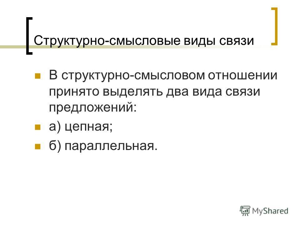 Структурно-смысловые виды связи В структурно-смысловом отношении принято выделять два вида связи предложений: а) цепная; б) параллельная.