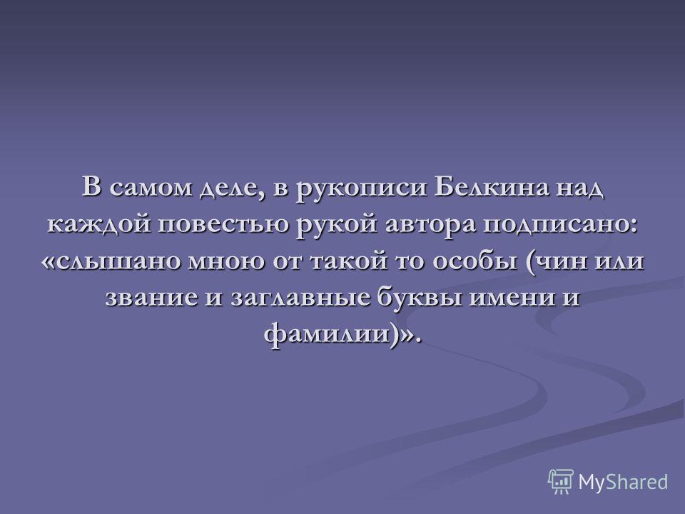 В самом деле, в рукописи Белкина над каждой повестью рукой автора подписано: «слышано мною от такой то особы (чин или звание и заглавные буквы имени и фамилии)».