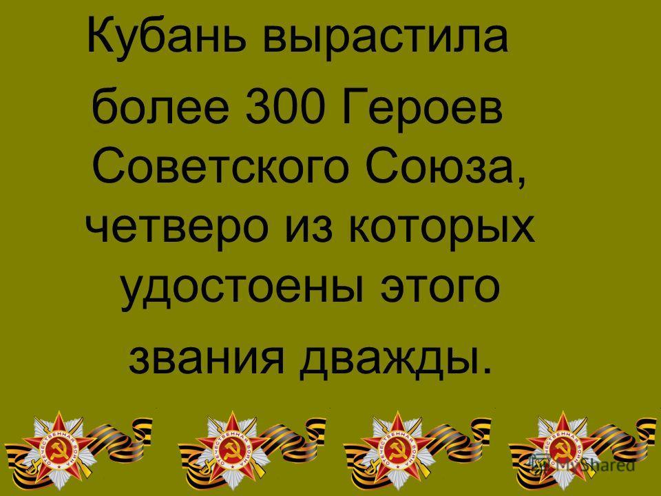 Кубань вырастила более 300 Героев Советского Союза, четверо из которых удостоены этого звания дважды.
