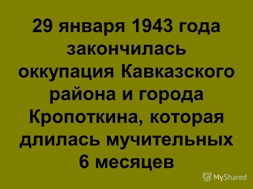 29 января 1943 года закончилась оккупация Кавказского района и города Кропоткина, которая длилась мучительных 6 месяцев