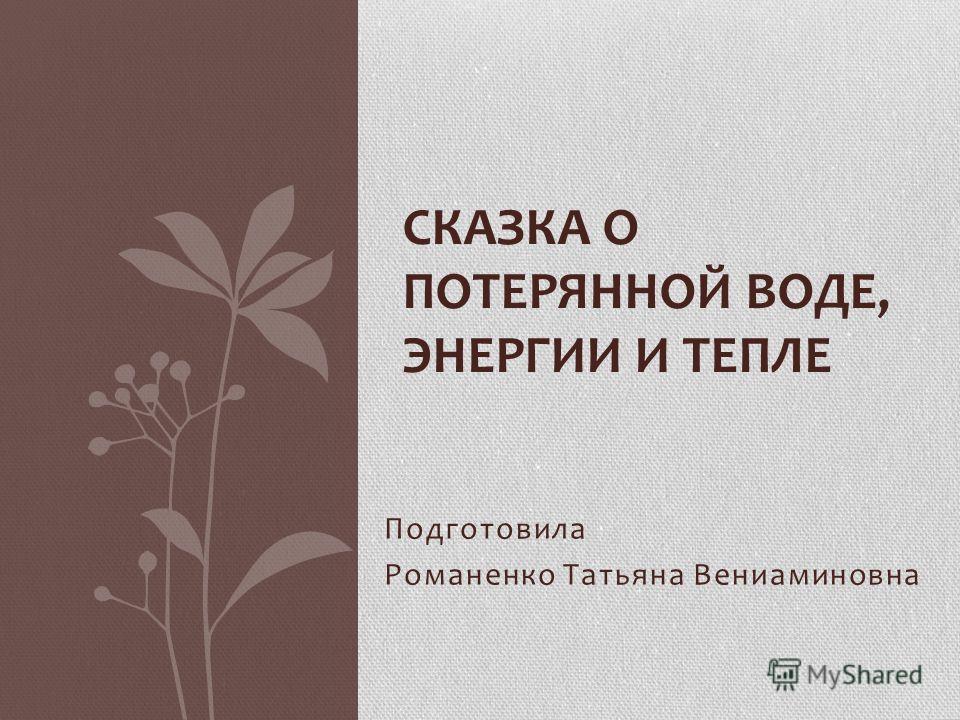 Подготовила Романенко Татьяна Вениаминовна СКАЗКА О ПОТЕРЯННОЙ ВОДЕ, ЭНЕРГИИ И ТЕПЛЕ