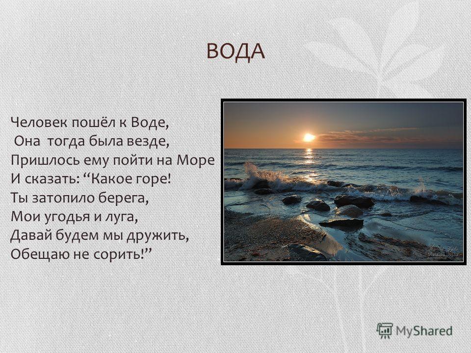 ВОДА Человек пошёл к Воде, Она тогда была везде, Пришлось ему пойти на Море И сказать: Какое горе! Ты затопило берега, Мои угодья и луга, Давай будем мы дружить, Обещаю не сорить!