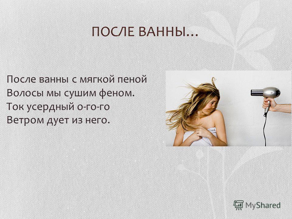 ПОСЛЕ ВАННЫ… После ванны с мягкой пеной Волосы мы сушим феном. Ток усердный о-го-го Ветром дует из него.