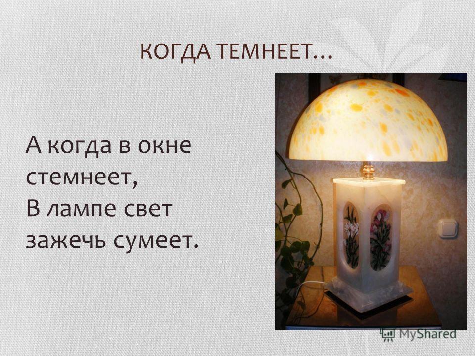 КОГДА ТЕМНЕЕТ… А когда в окне стемнеет, В лампе свет зажечь сумеет.