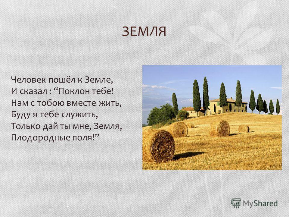 ЗЕМЛЯ Человек пошёл к Земле, И сказал : Поклон тебе! Нам с тобою вместе жить, Буду я тебе служить, Только дай ты мне, Земля, Плодородные поля!