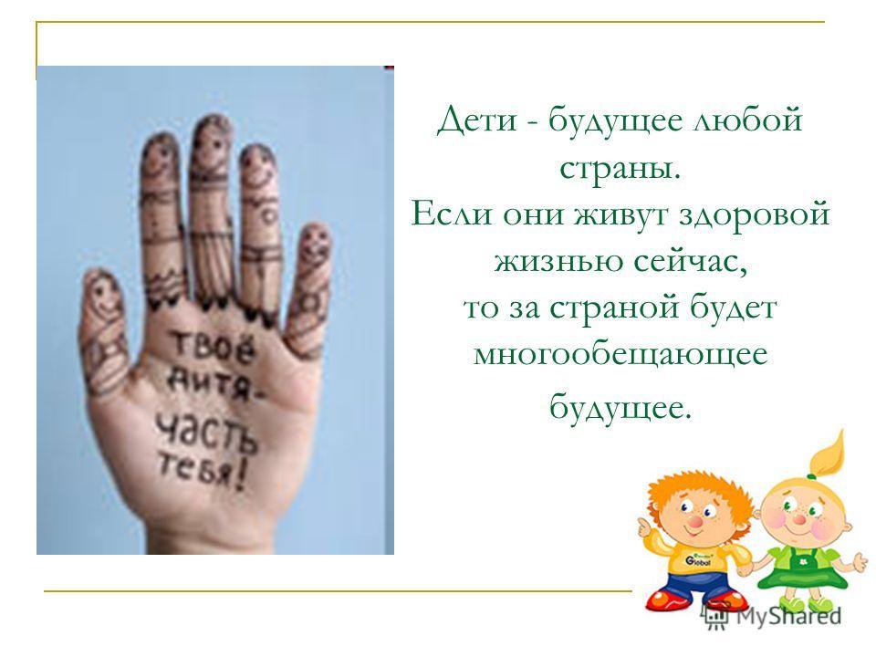 Дети - будущее любой страны. Если они живут здоровой жизнью сейчас, то за страной будет многообещающее будущее.