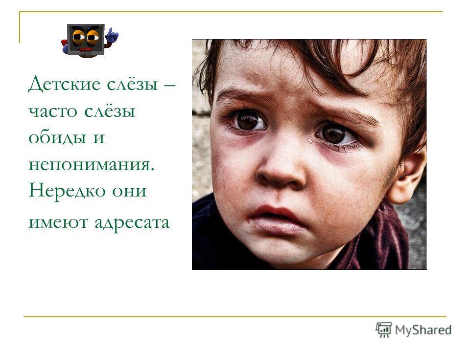 Детские слёзы – часто слёзы обиды и непонимания. Нередко они имеют адресата