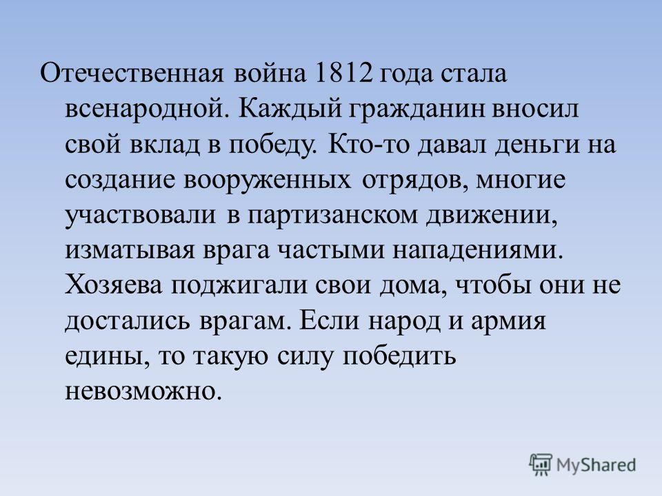 Отечественная война 1812 года стала всенародной. Каждый гражданин вносил свой вклад в победу. Кто-то давал деньги на создание вооруженных отрядов, многие участвовали в партизанском движении, изматывая врага частыми нападениями. Хозяева поджигали свои