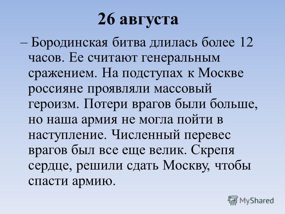 26 августа – Бородинская битва длилась более 12 часов. Ее считают генеральным сражением. На подступах к Москве россияне проявляли массовый героизм. Потери врагов были больше, но наша армия не могла пойти в наступление. Численный перевес врагов был вс