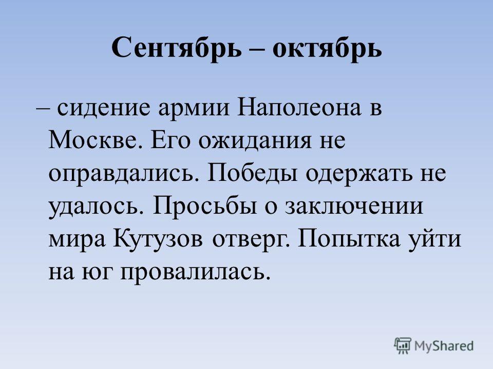 Сентябрь – октябрь – сидение армии Наполеона в Москве. Его ожидания не оправдались. Победы одержать не удалось. Просьбы о заключении мира Кутузов отверг. Попытка уйти на юг провалилась.