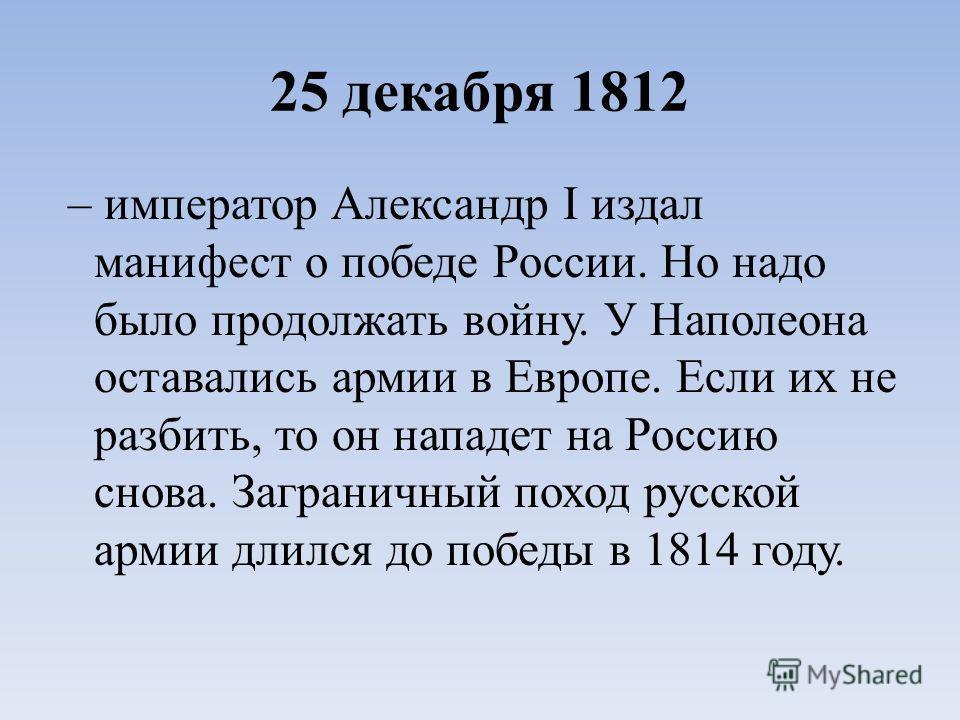 25 декабря 1812 – император Александр I издал манифест о победе России. Но надо было продолжать войну. У Наполеона оставались армии в Европе. Если их не разбить, то он нападет на Россию снова. Заграничный поход русской армии длился до победы в 1814 г