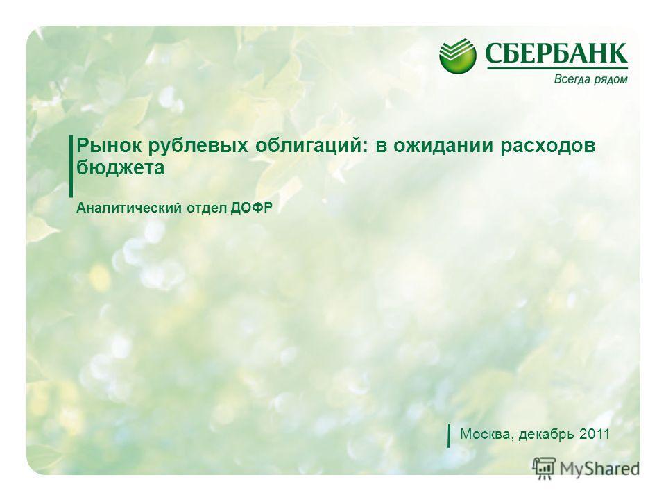 1 Рынок рублевых облигаций: в ожидании расходов бюджета Аналитический отдел ДОФР Москва, декабрь 2011