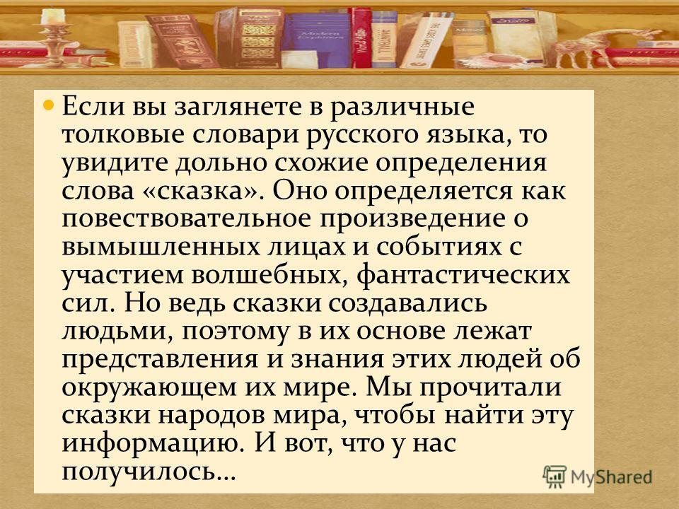 Если вы заглянете в различные толковые словари русского языка, то увидите дольно схожие определения слова «сказка». Оно определяется как повествовательное произведение о вымышленных лицах и событиях с участием волшебных, фантастических сил. Но ведь с