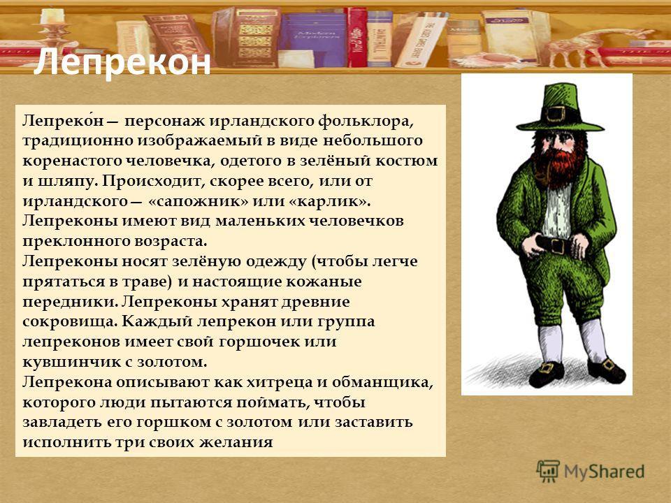 Лепрекон Лепрекон персонаж ирландского фольклора, традиционно изображаемый в виде небольшого коренастого человечка, одетого в зелёный костюм и шляпу. Происходит, скорее всего, или от ирландского «сапожник» или «карлик». Лепреконы имеют вид маленьких