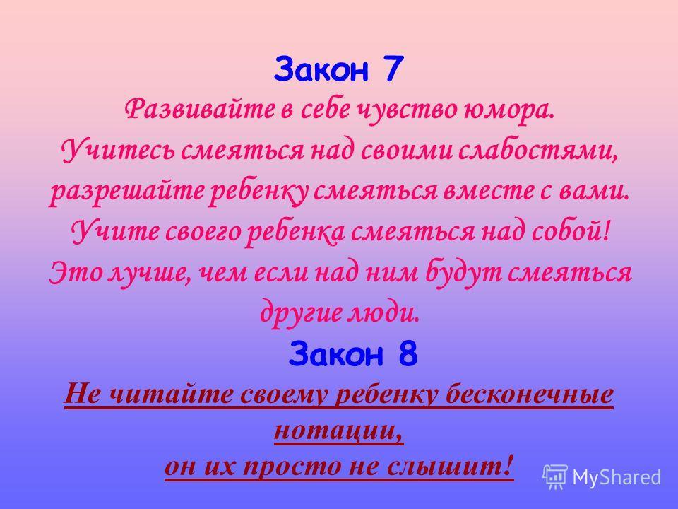 Закон 5 Не опекайте своего ребенка там, где можно обойтись без опеки, дайте возможность маленькому человеку самостоятельно стать большим. Закон 6 Не идите на поводу у своего ребенка, умейте соблюдать меру своей любви и меру своей родительской ответст