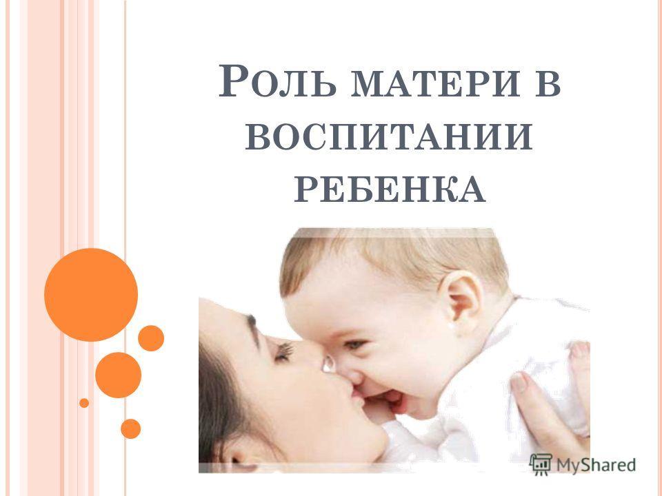 Р ОЛЬ МАТЕРИ В ВОСПИТАНИИ РЕБЕНКА