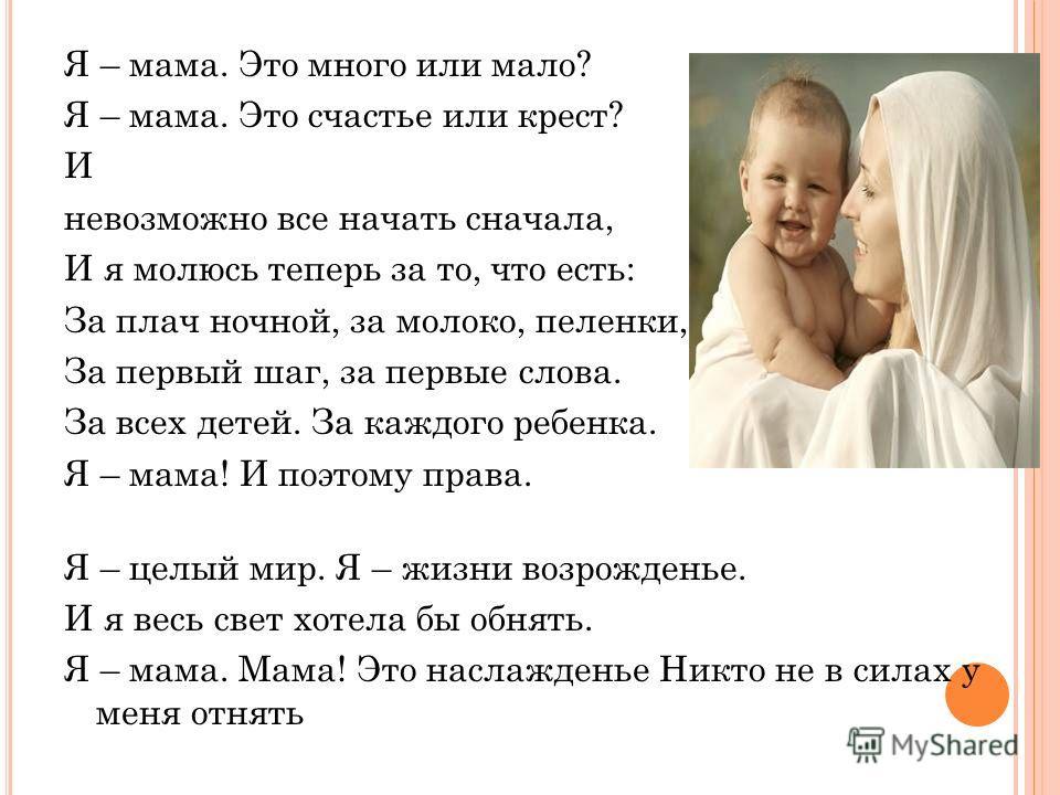 Я – мама. Это много или мало? Я – мама. Это счастье или крест? И невозможно все начать сначала, И я молюсь теперь за то, что есть: За плач ночной, за молоко, пеленки, За первый шаг, за первые слова. За всех детей. За каждого ребенка. Я – мама! И поэт