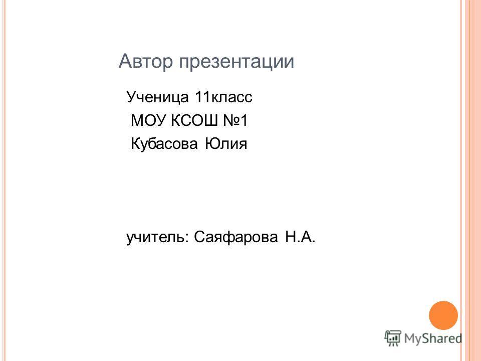 Автор презентации Ученица 11 класс МОУ КСОШ 1 Кубасова Юлия учитель: Саяфарова Н.А.