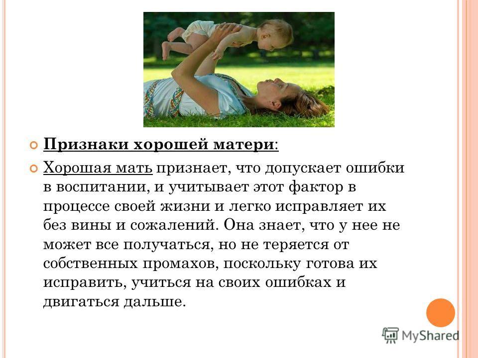 Признаки хорошей матери : Хорошая мать признает, что допускает ошибки в воспитании, и учитывает этот фактор в процессе своей жизни и легко исправляет их без вины и сожалений. Она знает, что у нее не может все получаться, но не теряется от собственных