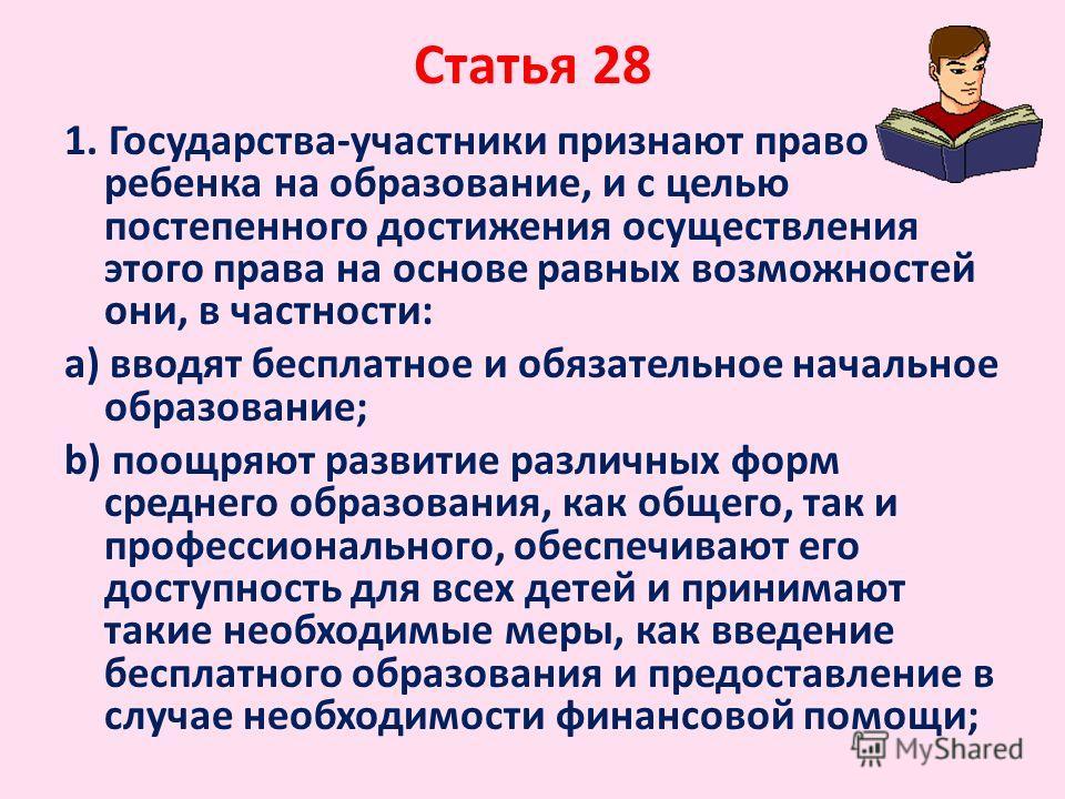 Статья 28 1. Государства-участники признают право ребенка на образование, и с целью постепенного достижения осуществления этого права на основе равных возможностей они, в частности: a) вводят бесплатное и обязательное начальное образование; b) поощря
