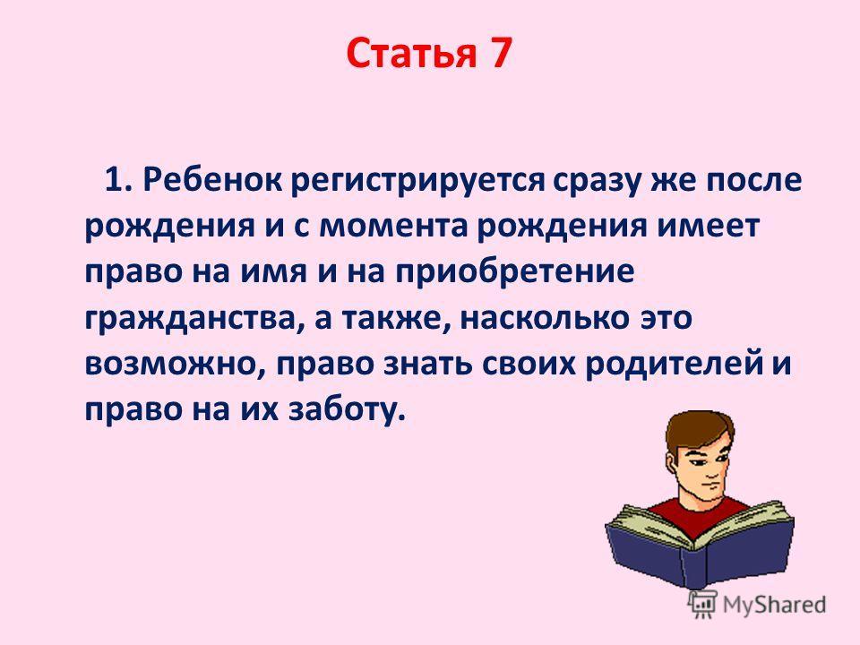 Статья 7 1. Ребенок регистрируется сразу же после рождения и с момента рождения имеет право на имя и на приобретение гражданства, а также, насколько это возможно, право знать своих родителей и право на их заботу.