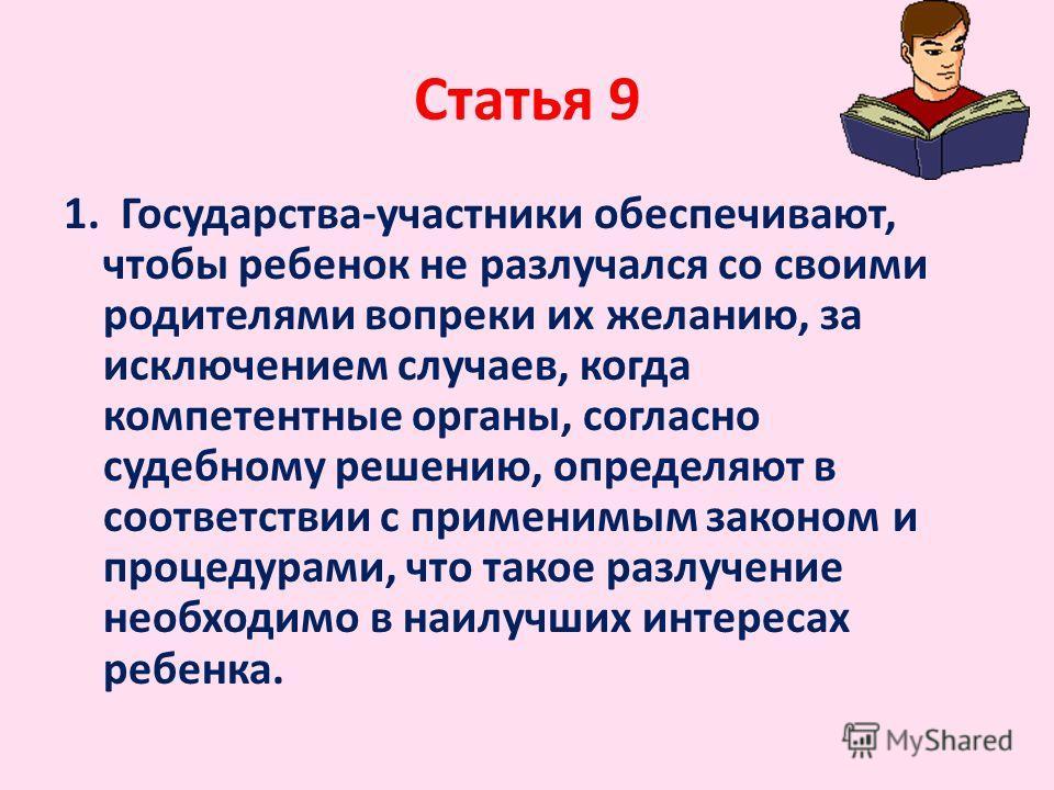 Статья 9 1. Государства-участники обеспечивают, чтобы ребенок не разлучался со своими родителями вопреки их желанию, за исключением случаев, когда компетентные органы, согласно судебному решению, определяют в соответствии с применимым законом и проце