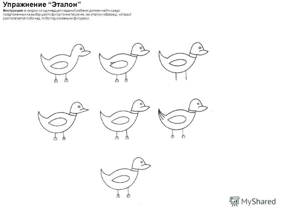 Упражнение Эталон Инструкция: в каждом из одиннадцати заданий ребенок должен найти среди предложенных на выбор шести фигур точно такую же, как эталон (образец), который располагается либо над, либо под основными фигурами.