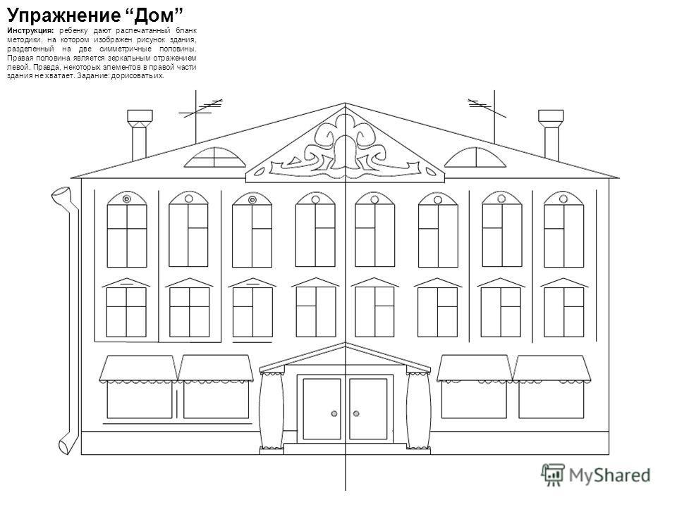 Упражнение Дом Инструкция: ребенку дают распечатанный бланк методики, на котором изображен рисунок здания, разделенный на две симметричные половины. Правая половина является зеркальным отражением левой. Правда, некоторых элементов в правой части здан