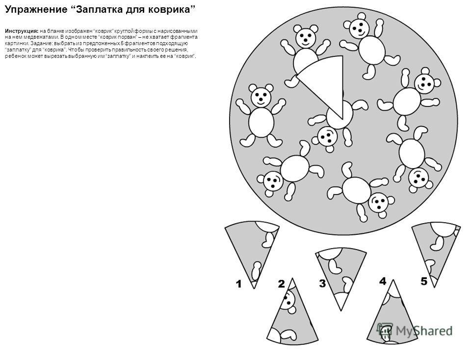Упражнение Заплатка для коврика Инструкция: на бланке изображен коврик круглой формы с нарисованными на нем медвежатами. В одном месте коврик порван – не хватает фрагмента картинки. Задание: выбрать из предложенных 5 фрагментов подходящую заплатку дл