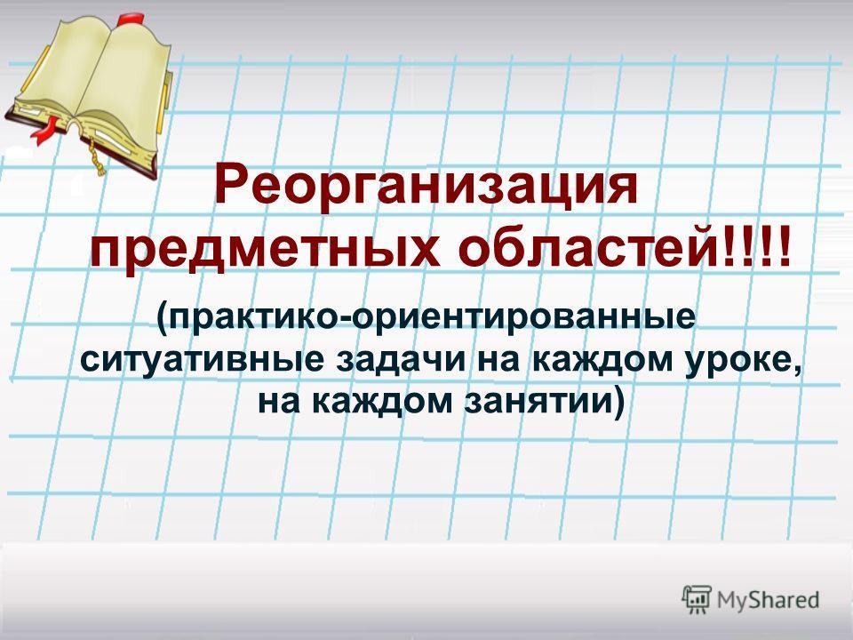 Реорганизация предметных областей!!!! (практико-ориентированные ситуативные задачи на каждом уроке, на каждом занятии)