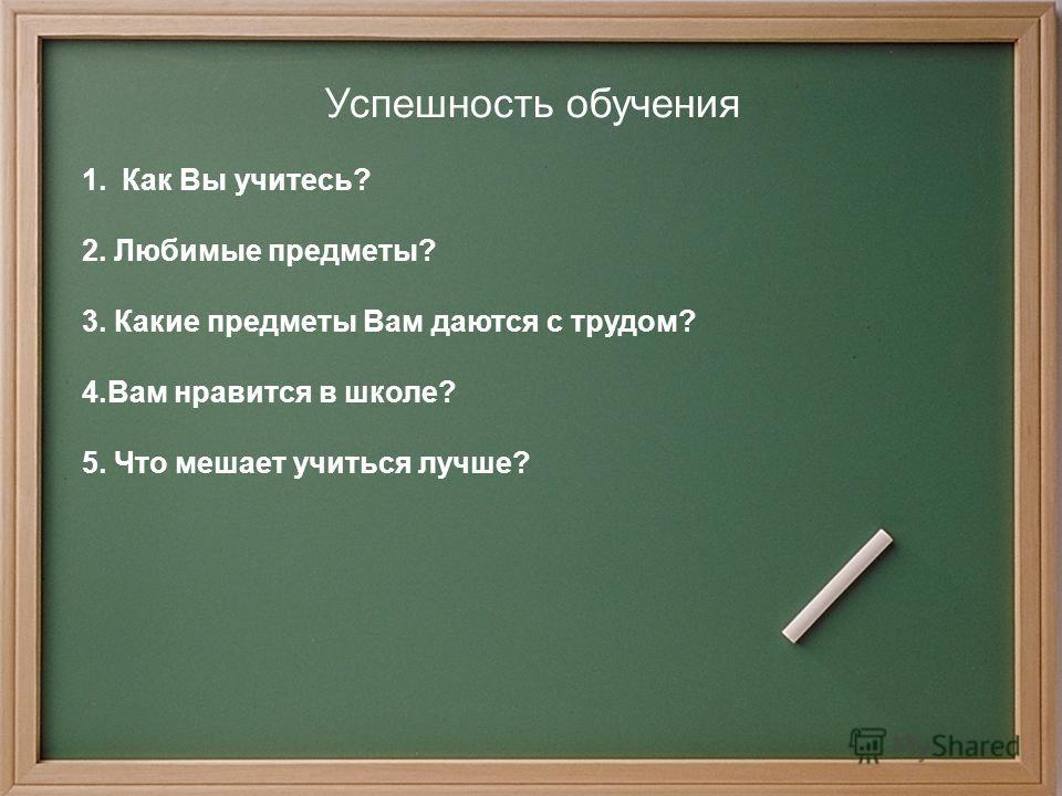 Успешность обучения 1. Как Вы учитесь? 2. Любимые предметы? 3. Какие предметы Вам даются с трудом? 4. Вам нравится в школе? 5. Что мешает учиться лучше?